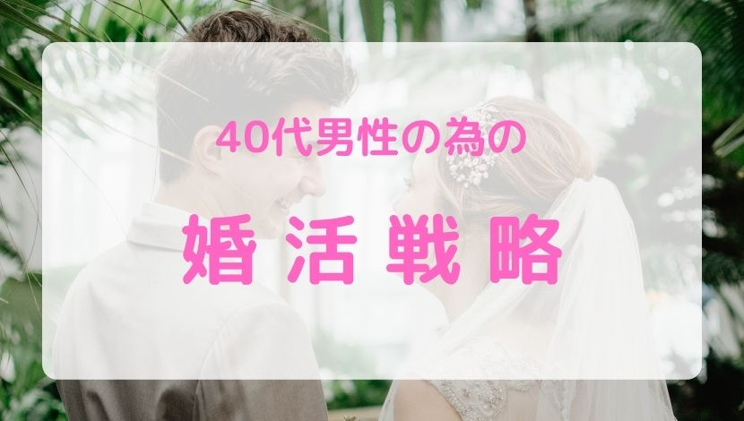 【40代向け】中年男性の失敗しない婚活戦略【理想の相手と結婚する為に】