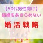 50代男性の婚活戦略【厳しい現実を跳ねのけ結婚する方法】
