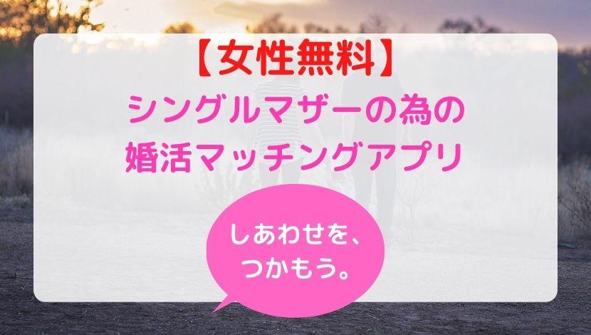 【女性無料】シングルマザーの為の婚活マッチングアプリで幸せをがっちり掴む